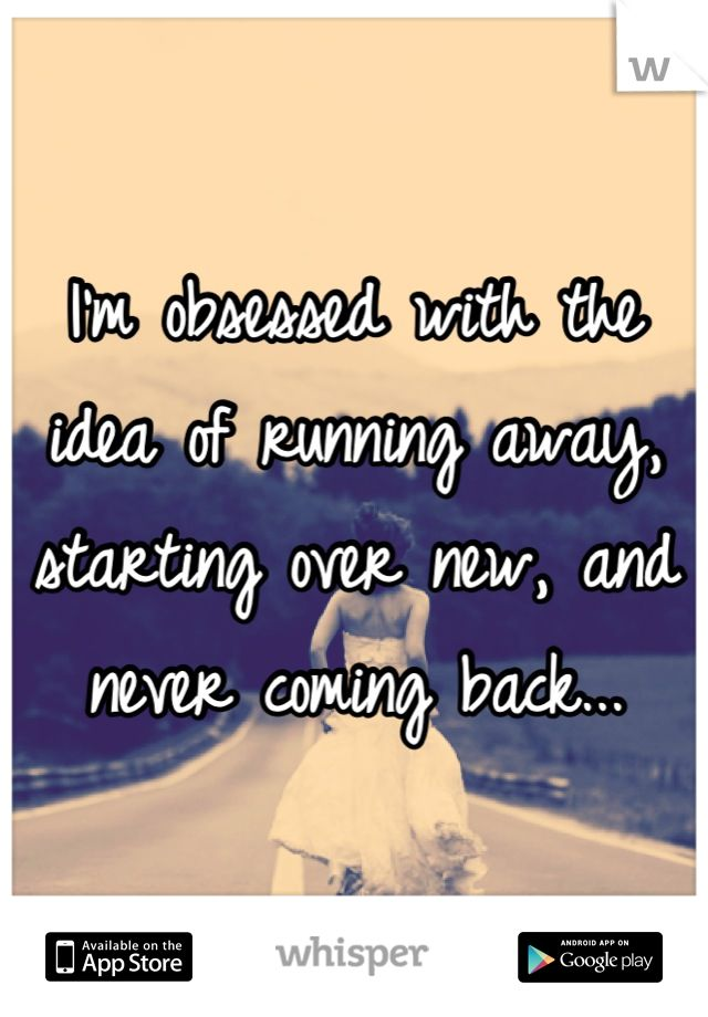 I'm obsessed with the idea of running away, starting over new, and never coming back...