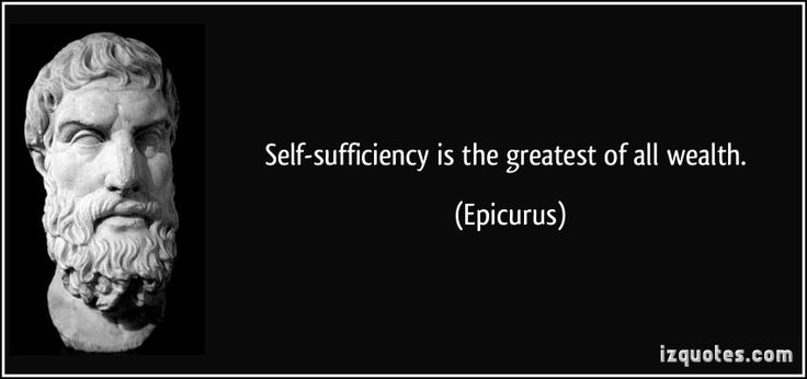 Self-sufficiency is the greatest of all wealth. - Epicurus