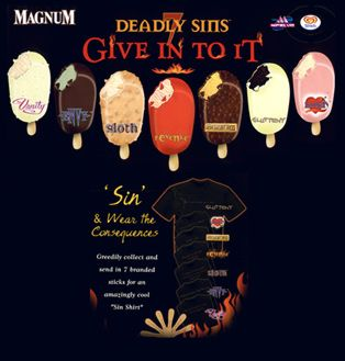 Magnum deadly sins. The flavours were:   Greed: Golden Tiramisu ice cream with a coffee swirl enrobed in dark chocolate with amaretti inclusions.  Gluttony: Intense chocolate ice cream double dipped in Classic and White chocolate.  Lust: Strawberry  Wrath: Vanilla with Fruits of Forest swirl  Envy: Pistachio   Pride: creamy vanilla ice cream laced with champagne  Sloth: Caramel