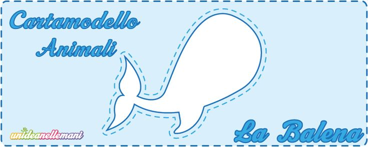 Cartamodelli Balena da stampare gratis: 3 sagome di Balena di varie misure (grande, medio e piccolo) da ritagliare su stoffa, feltro, pannolenci, carta