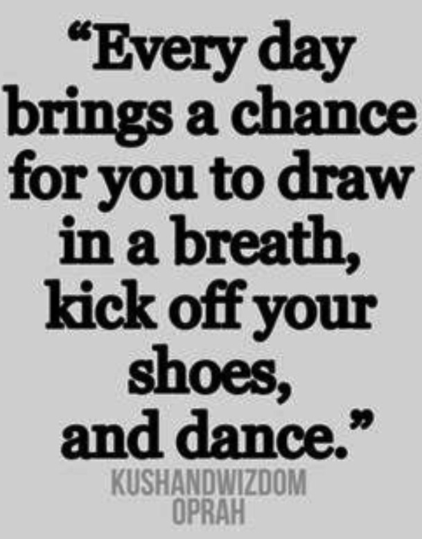Every day brings a chance for you to draw in a breath kick off your shoes and dance