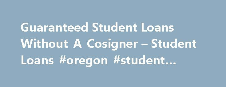 Guaranteed Student Loans Without A Cosigner – Student Loans #oregon #student #loans http://india.nef2.com/guaranteed-student-loans-without-a-cosigner-student-loans-oregon-student-loans/  # Guaranteed Student Loans Without A Cosigner admin 2017-05-31T07:48:56+00:00 Guaranteed Student Loans Without a Cosigner Most college students need financial aid to pay for their education. Financial aid can come from a variety of sources, including scholarships and grants. full or part time work, parental…