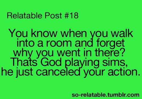 relatable post # 18    you know when you walk into a room and forget why you went in there? thats god playing sims, he just canceled your action.