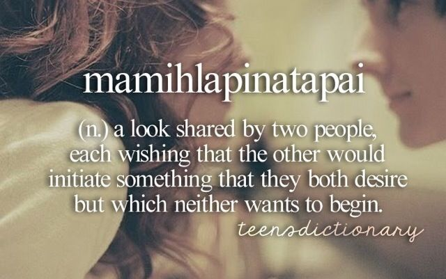 Mamihlapinatapai (n,) A look shared by two people, each wishing that the other would initiate something that they both desire but which neither wants to begin.