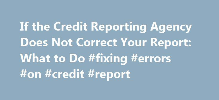If the Credit Reporting Agency Does Not Correct Your Report: What to Do #fixing #errors #on #credit #report http://australia.nef2.com/if-the-credit-reporting-agency-does-not-correct-your-report-what-to-do-fixing-errors-on-credit-report/  # If the Credit Reporting Agency Does Not Correct Your Report: What to Do If you dispute an item in your credit report, and the credit reporting agency refuses to correct it, there are additional steps you can take to remedy the problem. (Learn more about…