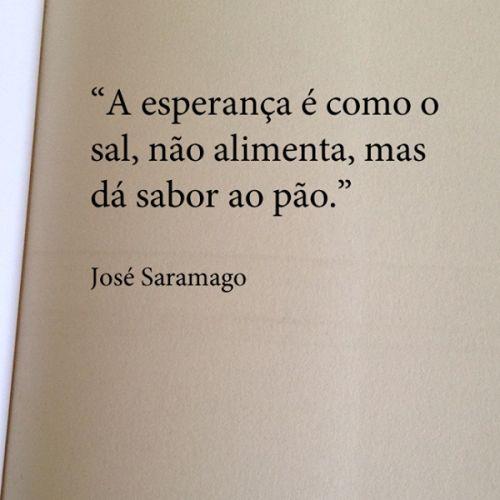 """""""A esperança é como o sal, não alimenta, mas dá sabor ao pão."""" - Jose Saramago"""