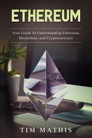 Ethereum: Your Guide To Understanding Ethereum, Blockchain,...