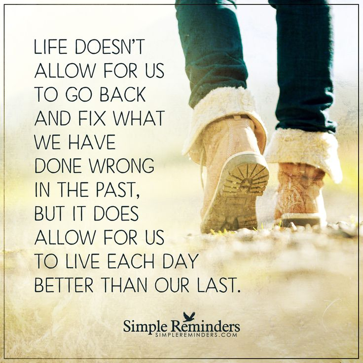 Live each day better than the last Life doesn't allow for us to go back and fix what we have done wrong in the past, but it does allow for us to live each day better than our last. — Unknown Author