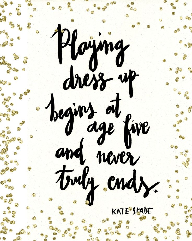 """Playing dress up begins at age five, and never truly ends."" -Kate Spade"