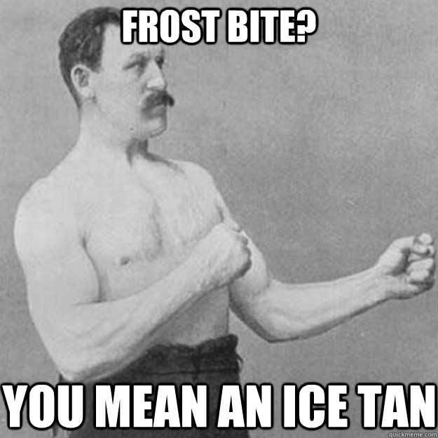 frost bite you mean an ice tan - overly manly man