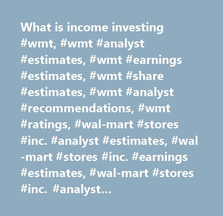 What is income investing #wmt, #wmt #analyst #estimates, #wmt #earnings #estimates, #wmt #share #estimates, #wmt #analyst #recommendations, #wmt #ratings, #wal-mart #stores #inc. #analyst #estimates, #wal-mart #stores #inc. #earnings #estimates, #wal-mart #stores #inc. #analyst #recommendations, #wal-mart #stores #inc. #analyst #ratings…