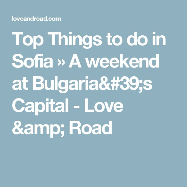 Top Things to do in Sofia » A weekend at Bulgaria's Capital - Love & Road