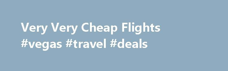 Very Very Cheap Flights #vegas #travel #deals http://nef2.com/very-very-cheap-flights-vegas-travel-deals/  #cheap tickets flights # Very Very Cheap Flights Air travel on a budget Just three generations ago a transatlantic flight could cost the equivalent of more than five years average wages . These days, for most people living in the western world, just a few hours work will buy a cheap trip from one side...