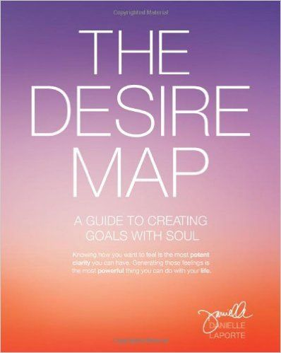 The Desire Map: A Guide to Creating Goals with Soul, Danielle LaPorte