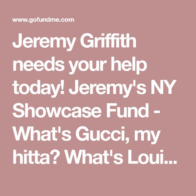 Jeremy Griffith needs your help today! Jeremy's NY Showcase Fund - What's Gucci, my hitta? What's Louis, my killa? What's drugs, my deala? What's that jacket, Margiela? As some of you may know, I will be graduating in May from the California Institute of the Arts' (CalArts) Acting Program. On March 19th myself and the rest of the graduating class will be perfor...