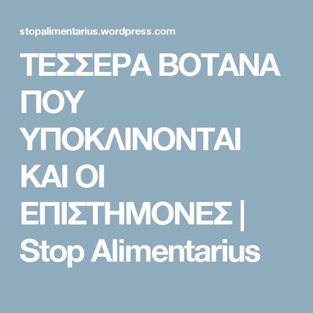 ΤΕΣΣΕΡΑ ΒΟΤΑΝΑ ΠΟΥ ΥΠΟΚΛΙΝΟΝΤΑΙ ΚΑΙ ΟΙ ΕΠΙΣΤΗΜΟΝΕΣ | Stop Alimentarius