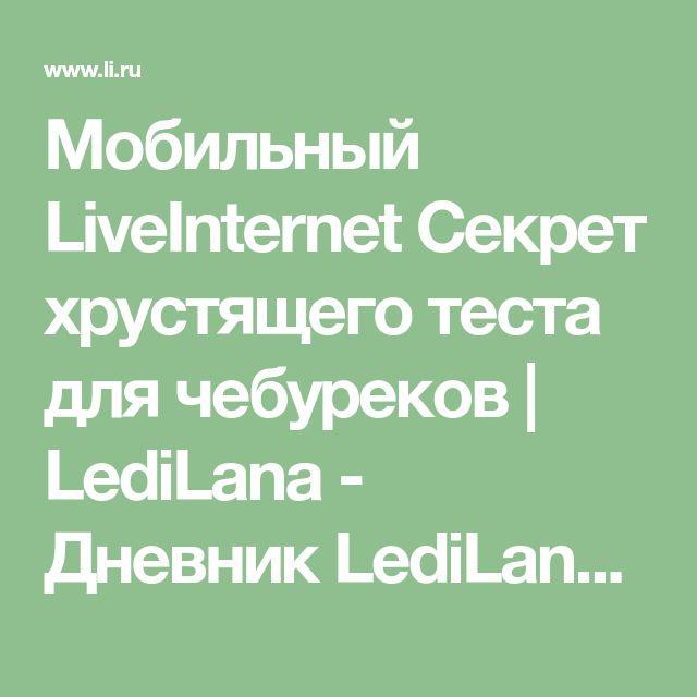 """Мобильный LiveInternet Секрет хрустящего теста для чебуреков   LediLana - Дневник LediLana """" О самом интересном и познавательном""""  """