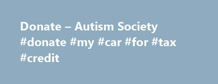 Donate – Autism Society #donate #my #car #for #tax #credit http://rhode-island.nef2.com/donate-autism-society-donate-my-car-for-tax-credit/  # Donate Make a donation in support of autism! Your tax-deductible gift will help support autism education, awareness, advocacy, research, and most importantly, enable us to assist families living with autism. Our online donation form is fast, easy and secure. The Autism Society is a not-for-profit 501(c)(3) organization. Donations are tax-deductible as…