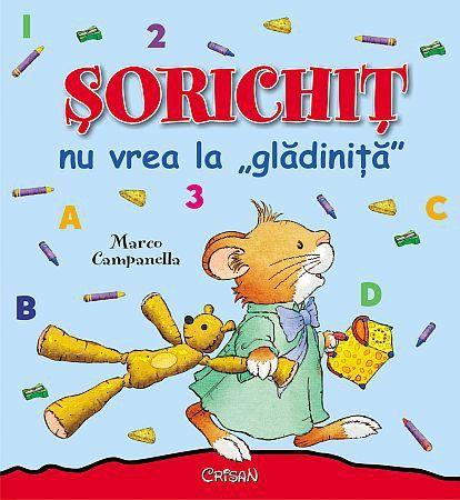 "Sorichit nu vrea la gladinita - Anna Casalis, Marco Campanella -  - Cartea face parte din colectia Sorichit a editurii Crisan. ""Nu vleau sa melg la gladi"