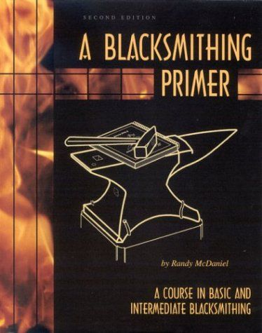 A Blacksmithing Primer: A Course in Basic and Intermediate Blacksmithing