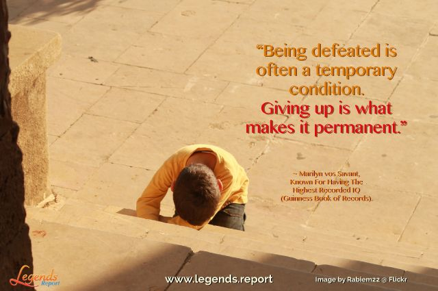 """Being defeated is often a temporary condition. Giving up is what makes it permanent."" ~ Marilyn vos Savant, Known For Having The Highest Recorded IQ (Guinness Book of Records).  Find your life @ http://www.legends.report"
