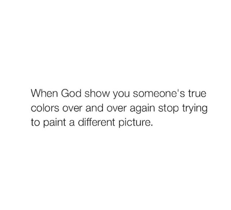 When God shows you someone's true colors over and over again, stop trying to paint a different picture.