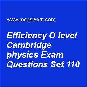 Practice test on efficiency O level Cambridge physics, O level Cambridge physics quiz 110 online. Practice physics exam's questions and answers to learn efficiency: O level Cambridge physics test with answers. Practice online quiz to test knowledge on efficiency: O level Cambridge physics, introduction to light, density: O level Cambridge physics, measurement of time, pressure in liquids worksheets. Free efficiency: O level Cambridge physics test has multiple choice questions as a machine...