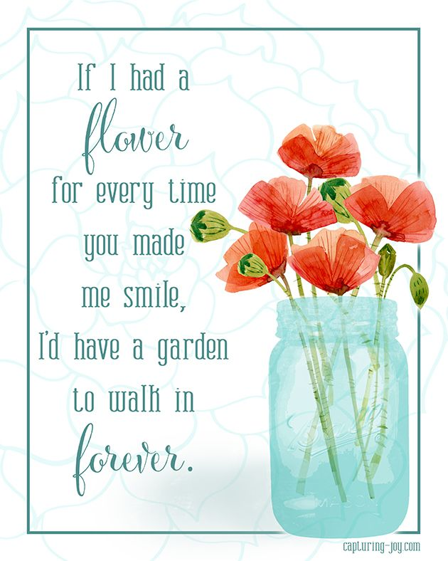 If I had a flower for every time you made me smile, I'd have a garden to walk in forever.