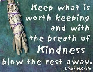 Keep what is worth keeping and with a breath of kindness blow the rest away.  Dinah M. Craik