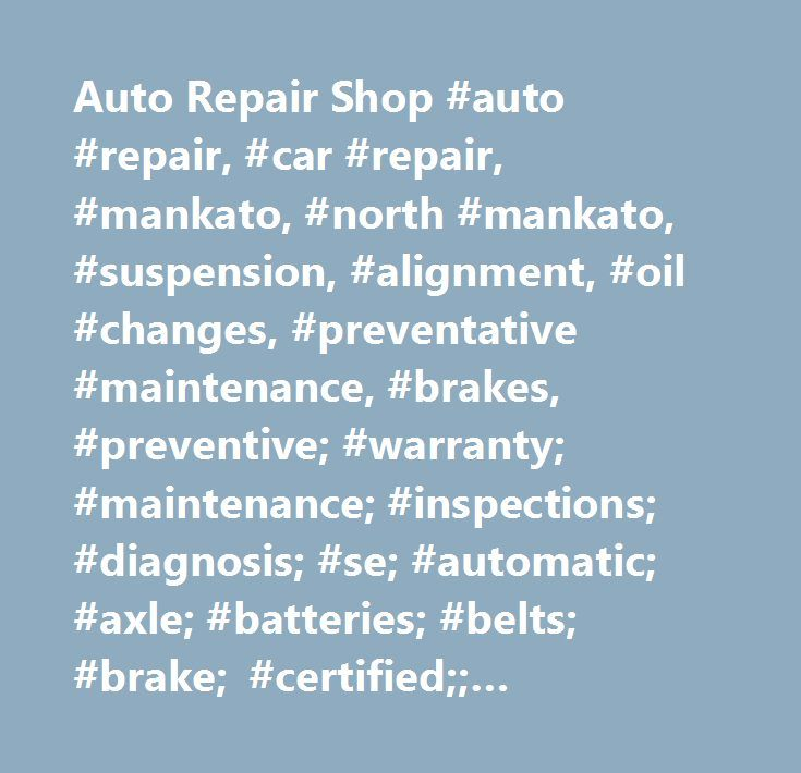 Auto Repair Shop #auto #repair, #car #repair, #mankato, #north #mankato, #suspension, #alignment, #oil #changes, #preventative #maintenance, #brakes, #preventive; #warranty; #maintenance; #inspections; #diagnosis; #se; #automatic; #axle; #batteries; #belts; #brake; #certified;; #community; #coolant; #cooling; #coupons; #diagnostic; #differential; #domestic; #electrical; #emissions; #engines; #excellence; #exhaust; #expert; #filter; #fix; #fluid; #flush; #fuel; #foreign; #garage; #heating…