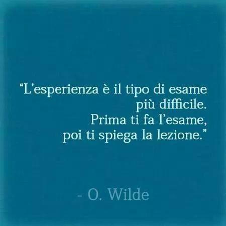 L'esperienza è il tipo di esame più difficile. Prima ti fa l'esame poi ti spiega la lezione. Oscar Wilde