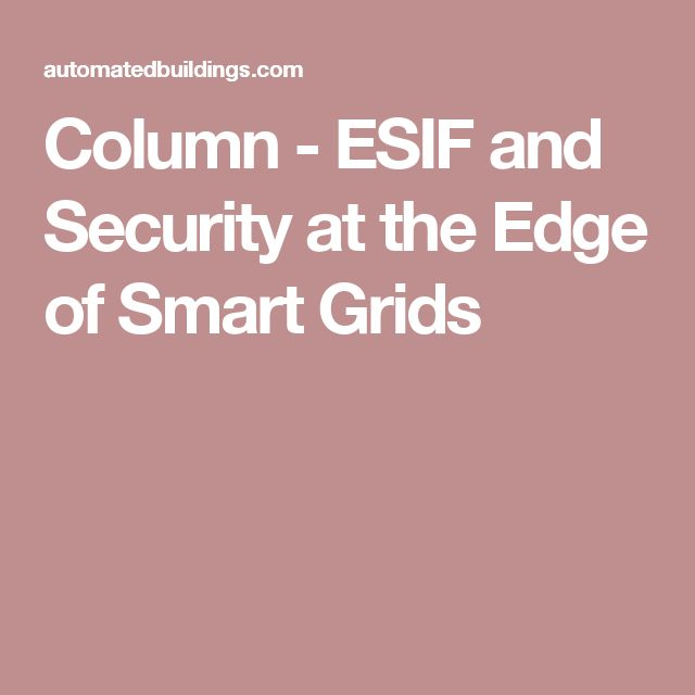 Column - ESIF and Security at the Edge of Smart Grids ESIF names the Energy Systems Integration Facility. The workshop demonstrated both what should be done to secure future energy systems, and how difficult, labor-intensive, and non-scalable this is using standard practice.