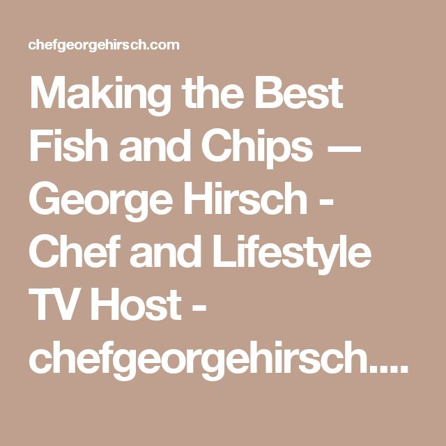 Making the Best Fish and Chips — George Hirsch - Chef and Lifestyle TV Host - chefgeorgehirsch.com—official website