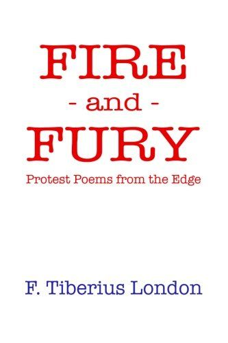 Fire and Fury: Protest Poems from the Edge (Volume 1)