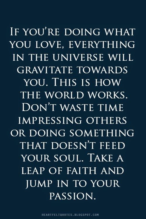Take a leap of faith and jump in to your passion.