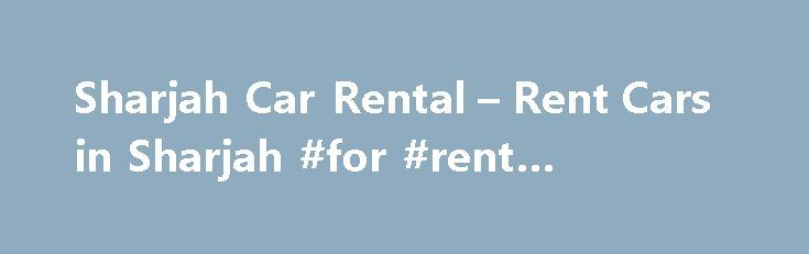 Sharjah Car Rental – Rent Cars in Sharjah #for #rent #apartment http://rental.remmont.com/sharjah-car-rental-rent-cars-in-sharjah-for-rent-apartment/  #rent a car prices # No Hidden Charges No Credit Card Fees Break Down Assist Best Price Promise The crucial goal of Sharjah car hire is to provide cars at economy rates, fulfilling the customer's desire for an optimum rental car. Though going through the list of innumerable variety of cars may seem daunting initially,...