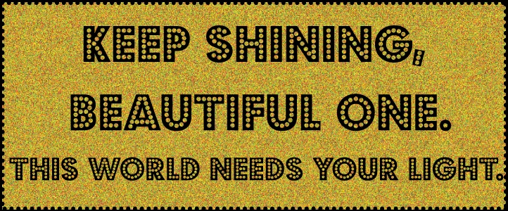 Quotes About Shining Light: Keep Shining, Beautiful One. This World Needs Your Light
