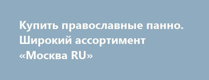 Купить православные панно. Широкий ассортимент «Москва RU» http://www.pogruzimvse.ru/doska/?adv_id=293778 Магазин занимается продажей подарков и сувениров в Москве и МО. У нас Вы найдёте самурайские мечи, ключницы, пистолеты и револьверы, подарочные кружки и бутыли, фарфоровые куклы, а также канделябры и вазы, шкатулки для украшений. Кроме того, закажите каминные часы, глобусы-бары и другое. Доступные цены. Вы можете забрать товар самостоятельно или воспользоваться услугами нашей компании…