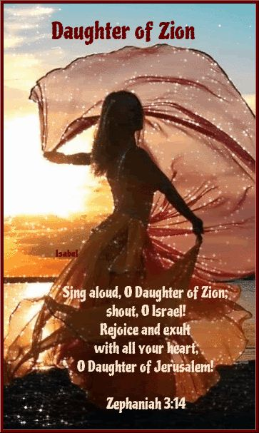 Daughter of Zion Sing aloud, O Daughter of Zion; shout, O Israel! Rejoice and exult with all your heart, O Daughter of Jerusalem! Zephaniah 3:14 ~Isabel~