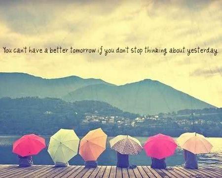"""""""No podrás tener un mejor mañana si no dejas de pensar en el ayer"""""""