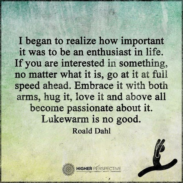 """""""If you are interested in something no matter what it is go at it at full speed ahead. Embrace it with both arms hug it love it and above all become passionate about it. Lukewarm is is no good."""" - Roald Dahl [640 x 640]"""