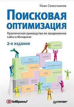 Поисковая оптимизация. Практическое руководство по продвижению сайта в Интернете. 2-е изд.