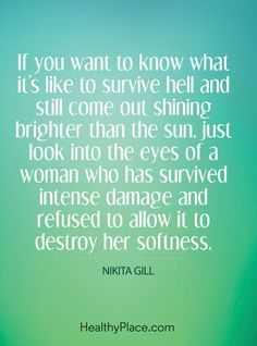 Quote on abuse: If you want it's like to survive hell and still come out shining brighter than the sun, just look into the eyes of a woman who has survived intense damage and refused to allow it to destroy her softness – Nikita Gill. www.HealthyPlace.com