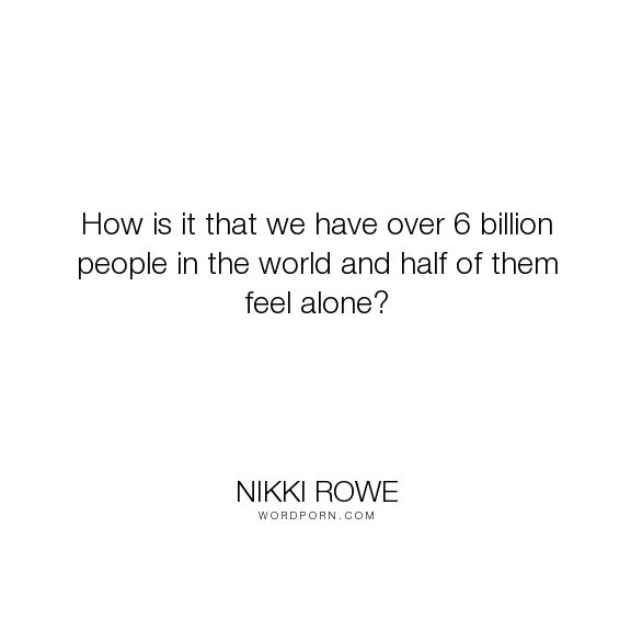 """Nikki Rowe - """"How is it that we have over 6 billion people in the world and half of them feel alone?..."""". truth, happiness, hope, courage, strength, wise-words, lonely, spiritual, depression, quote, real, depression-recovery"""