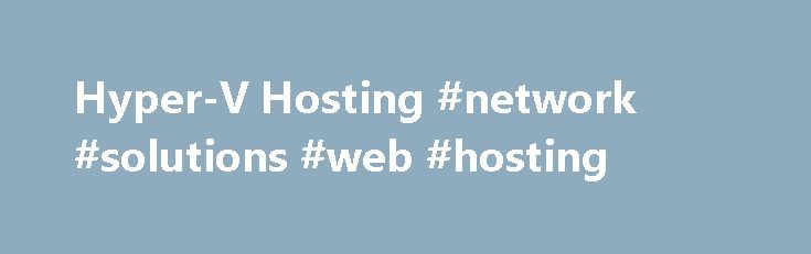 Hyper-V Hosting #network #solutions #web #hosting http://hosting.remmont.com/hyper-v-hosting-network-solutions-web-hosting/  #hyper-v hosting # Hyper-V Hosting Microsoft Windows Hyper-V Hosting, built on Windows Server 2008 R2 or Windows Server 2012 Hyper-V and System Center 2012, is a key part of Microsoft s approach to cloud computing, enabling you to build out... Read more