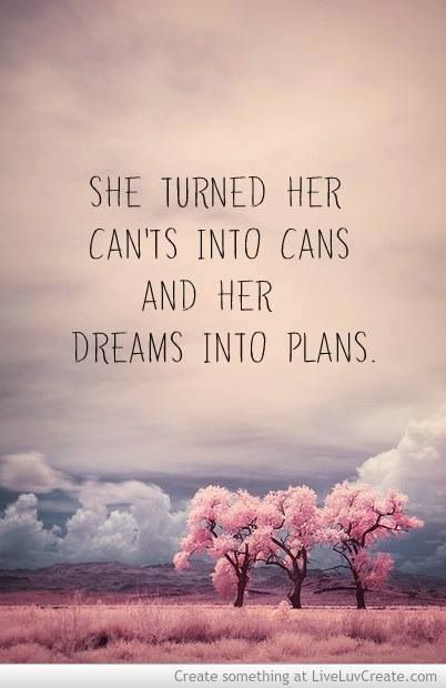She turned her cants into cans and dreams into plans