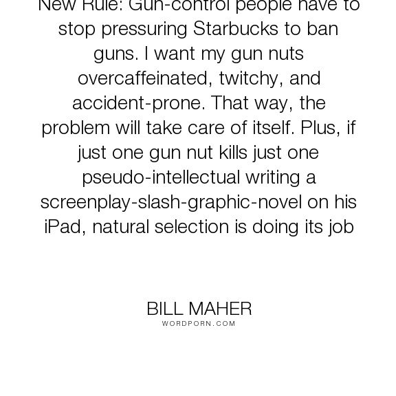 "Bill Maher - ""New Rule: Gun-control people have to stop pressuring Starbucks to ban guns. I want..."". humor, coffee, gun-control, guns, caffeine"