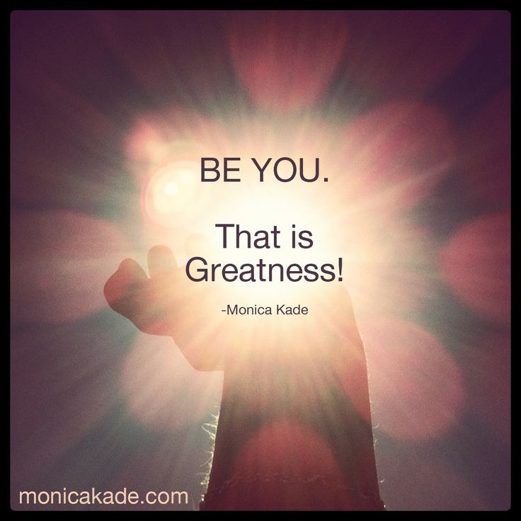 Be YOU. That is Greatness. - Monica Kade