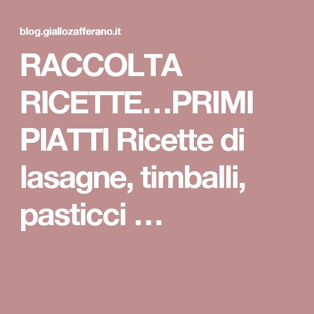 RACCOLTA RICETTE…PRIMI PIATTI Ricette di lasagne, timballi, pasticci …