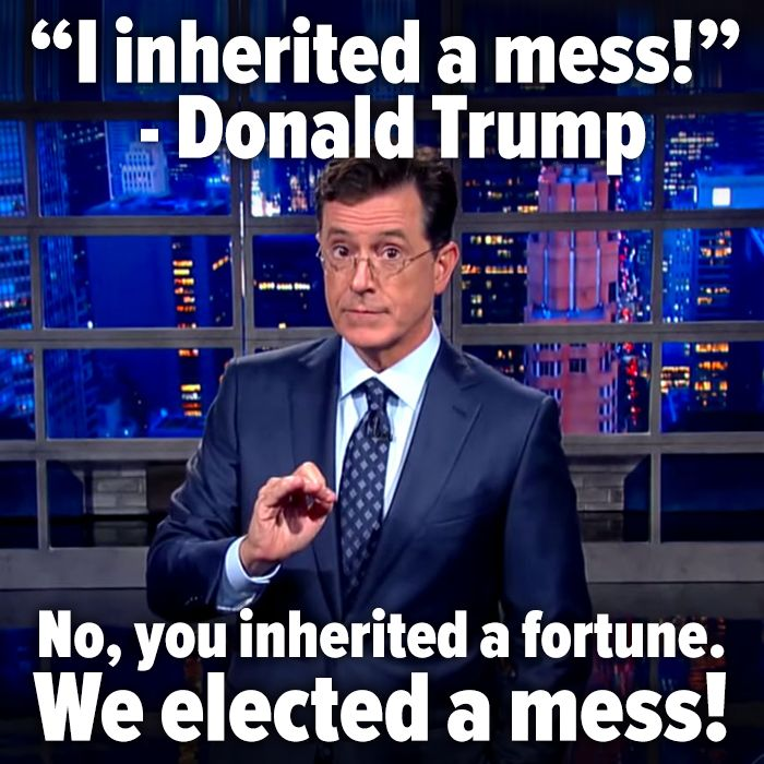 "Donald Trump: ""I inherited a mess!"" Stephen Colbert ""No, you inherited a fortune. We elected a mess!"""